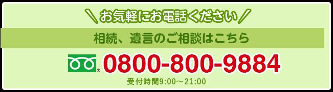 お気軽にお電話ください 相続、遺言のご相談はこちら 0800-800-9884 受付時間9:00~21:00