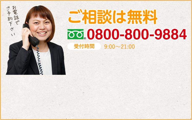 ご相談は無料 0800-800-9884 受付時間9:00~21:00